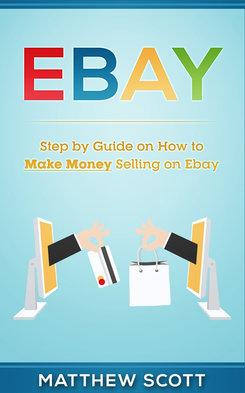 Matthew Scott Ebay. Step by Step Guide on How to Make Money Selling on eBay ebay