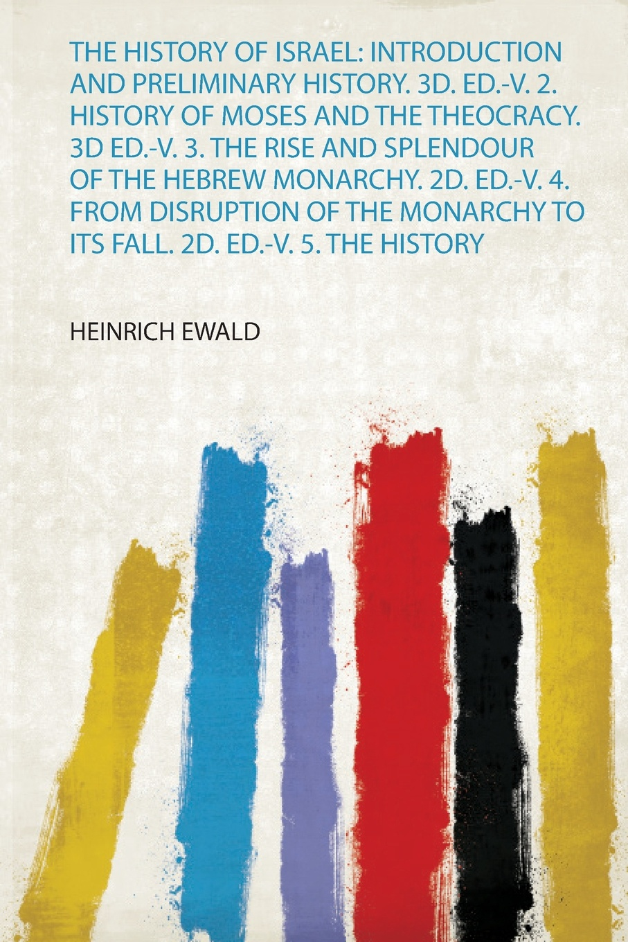 Heinrich Ewald The History of Israel. Introduction and Preliminary History. 3D. Ed.-V. 2. History of Moses and the Theocracy. 3D Ed.-V. 3. the Rise and Splendour of the Hebrew Monarchy. 2D. Ed.-V. 4. from Disruption of the Monarchy to Its Fall. 2D. Ed.-V. 5. the... francis william newman a history of the hebrew monarchy from the administration of samuel to the babylonish captivity
