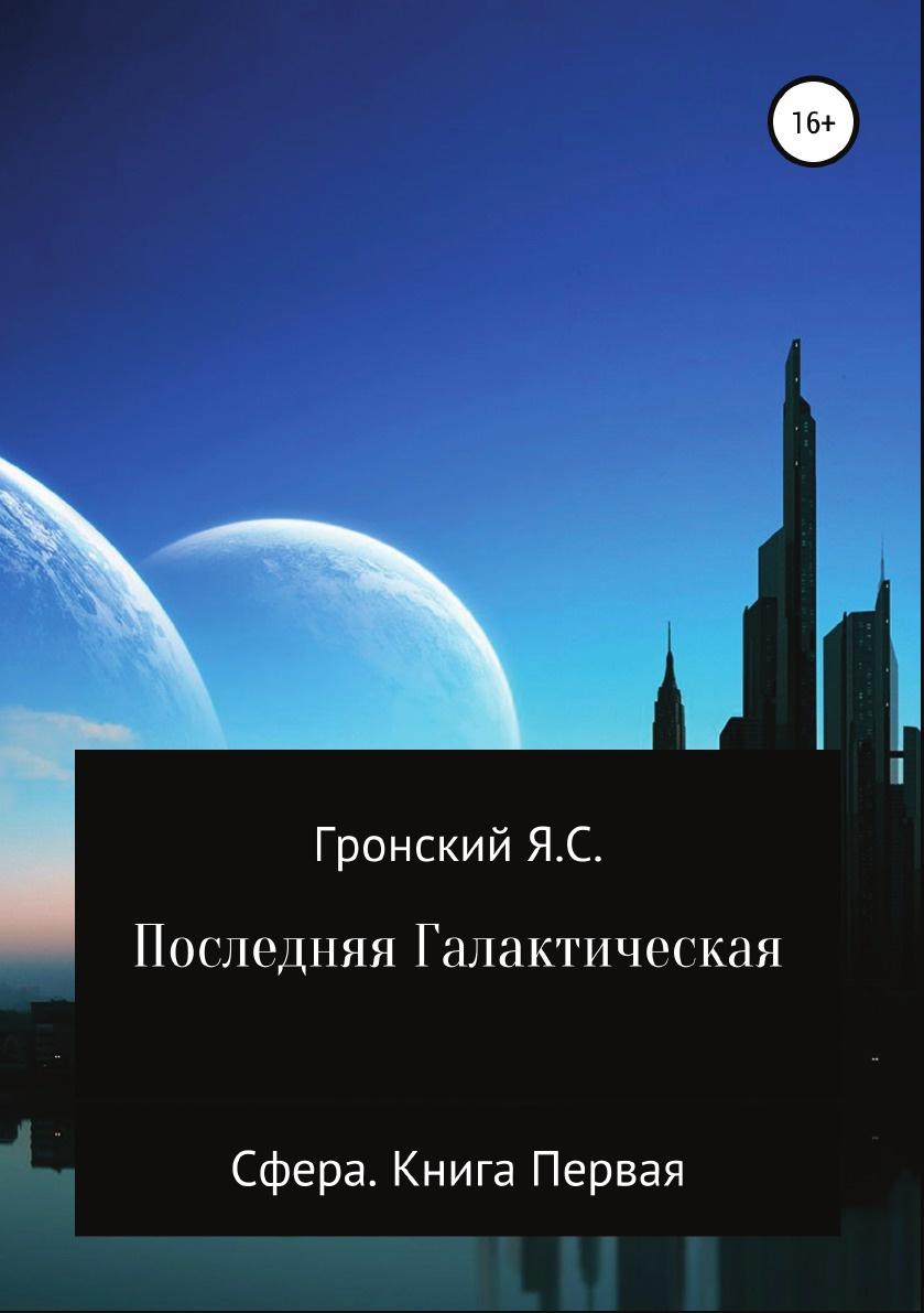 Ярослав Гронский Сфера. Книга Первая. Последняя Галактическая