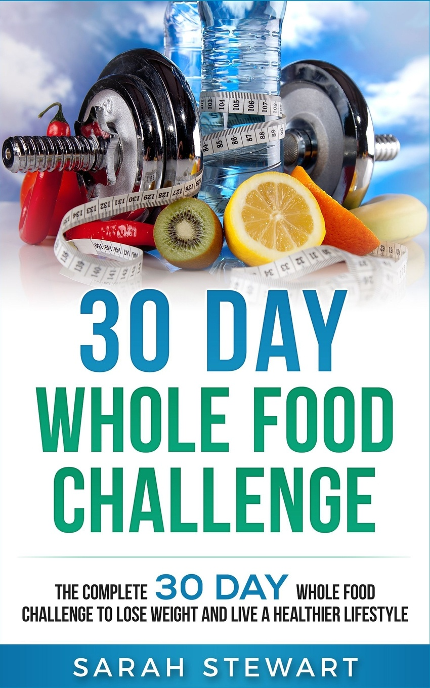 30 Day Whole Food Challenge. The Complete 30 Day Whole Food Challenge to Lose Weight and Live a Healthier Lifestyle