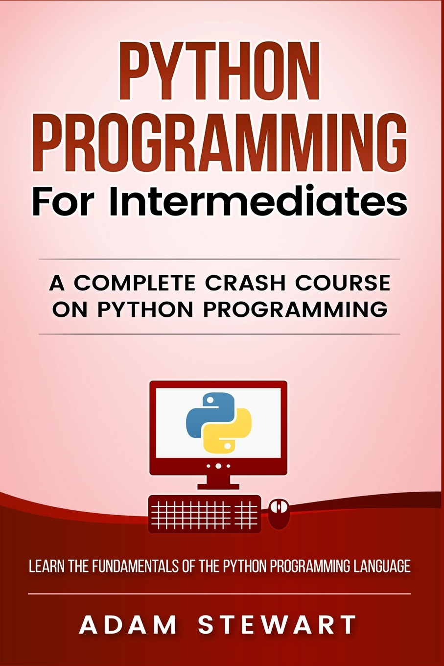 Adam Stewart Python Programming for Intermediates. A Complete Crash Course on Python Programming adam stewart python programming python programming for beginners a comprehensive guide to learnings the basics of python programming