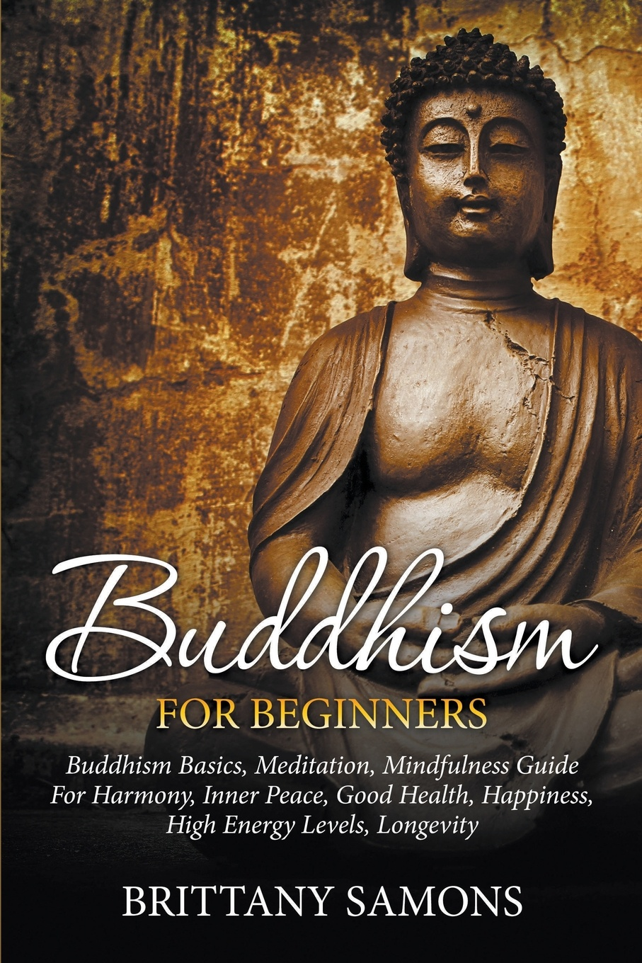 Brittany Samons Buddhism For Beginners. Buddhism Basics, Meditation, Mindfulness Guide For Harmony, Inner Peace, Good Health, Happiness, High Energy Levels, Longevity stephan bodian buddhism for dummies