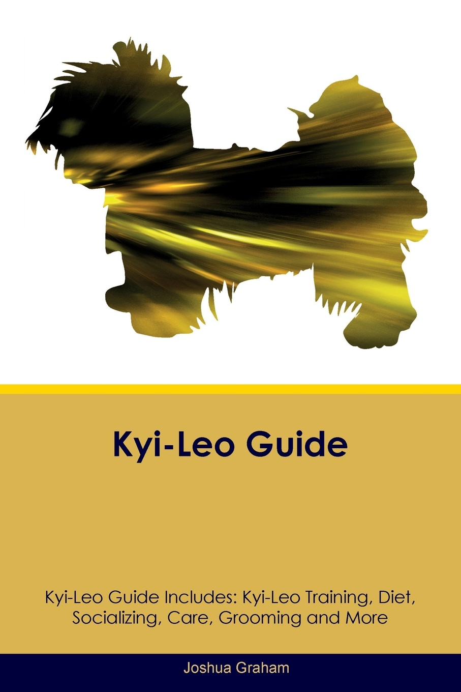 Joshua Graham Kyi-Leo Guide Includes. Training, Diet, Socializing, Care, Grooming, Breeding and More