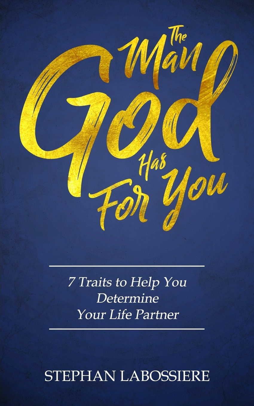 Stephan Labossiere The Man God Has For You. 7 traits to Help You Determine Your Life Partner
