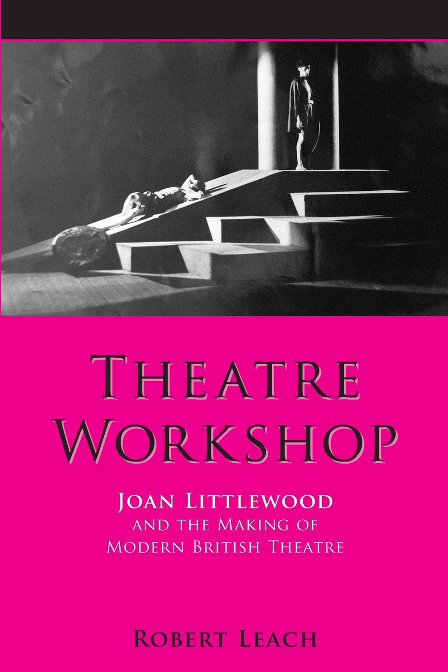 Robert Leach Theatre Workshop. Joan Littlewood and the Making of Modern British Theatre