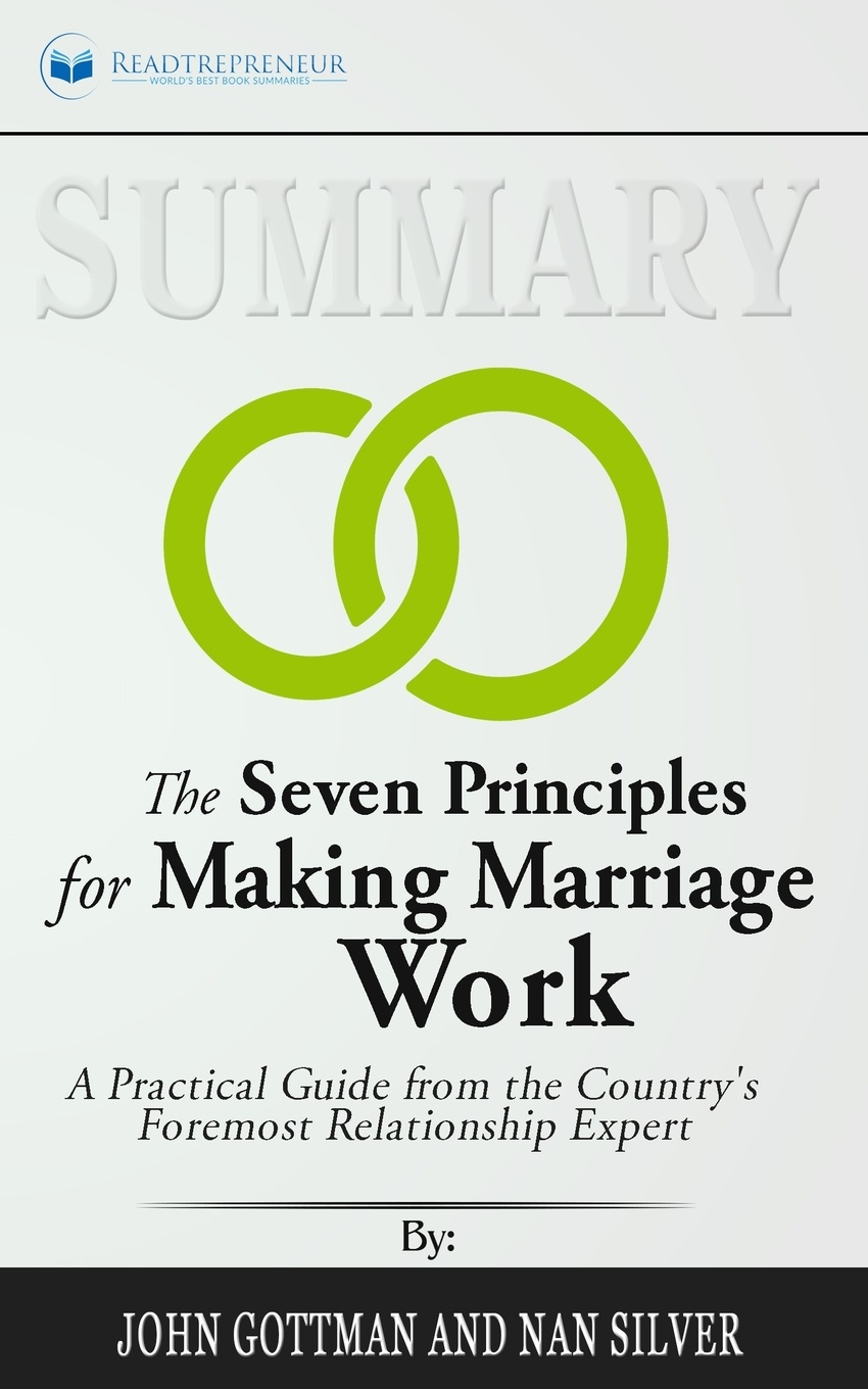Readtrepreneur Publishing Summary of The Seven Principles for Making Marriage Work. A Practical Guide from the Country's Foremost Relationship Expert by John Gottman john adair john adair s 100 greatest ideas for being a brilliant manager