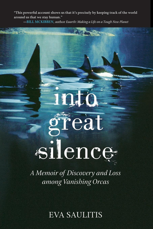 Eva Saulitis Into Great Silence. A Memoir of Discovery and Loss among Vanishing Orcas