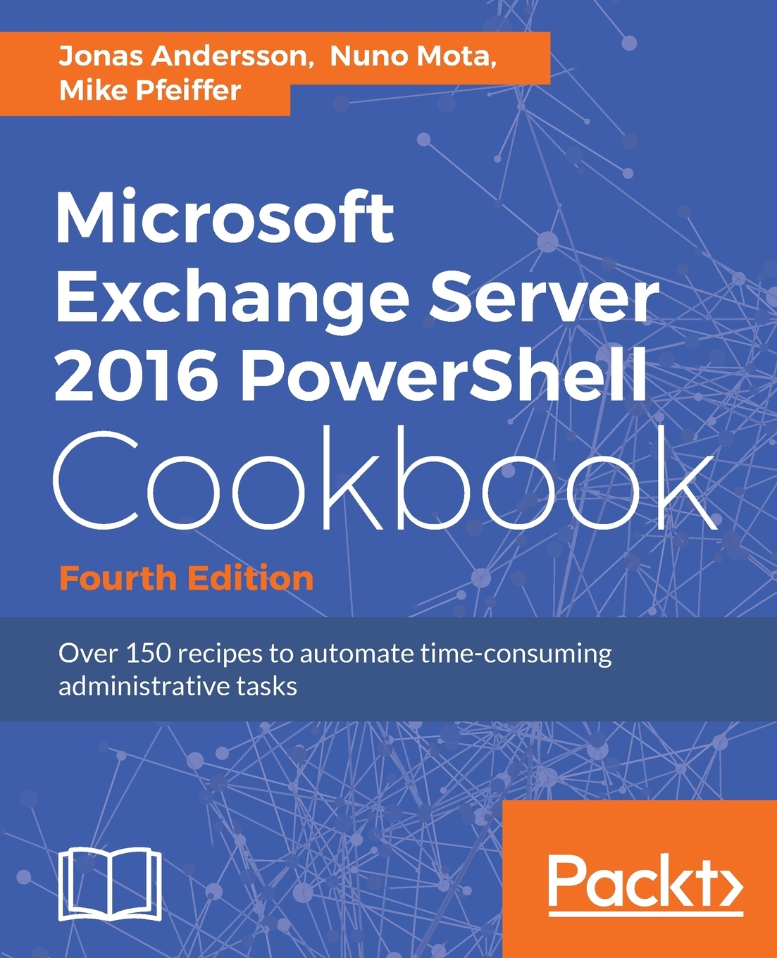 Jonas Andersson, Nuno Mota, Mike Pfeiffer Microsoft Exchange Server 2016 PowerShell Cookbook