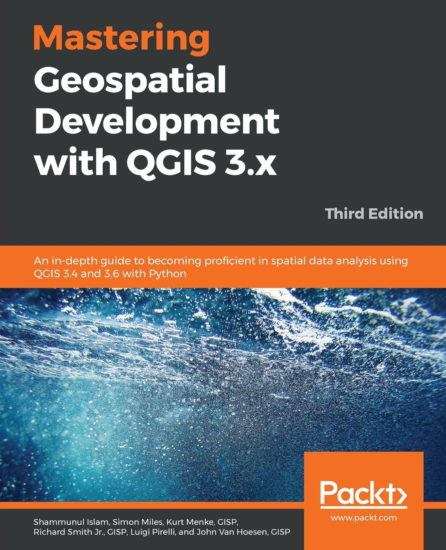 Shammunul Islam, Simon Miles, GISP Kurt Menke Mastering Geospatial Development with QGIS 3.x - Third Edition