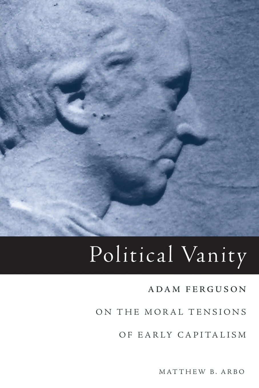 Matthew B. Arbo Political Vanity. Adam Ferguson on the Moral Tensions of Early Capitalism adam ferguson adam fergusons grundsatze der moralphilosophie