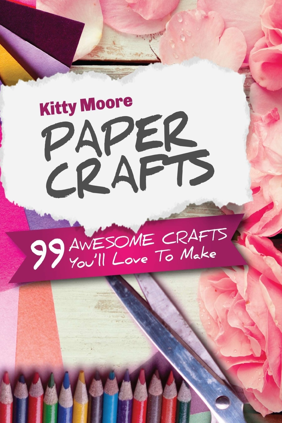 Kitty Moore Paper Crafts (5th Edition). 99 Awesome Crafts You'll Love To Make! paper crafts a maker