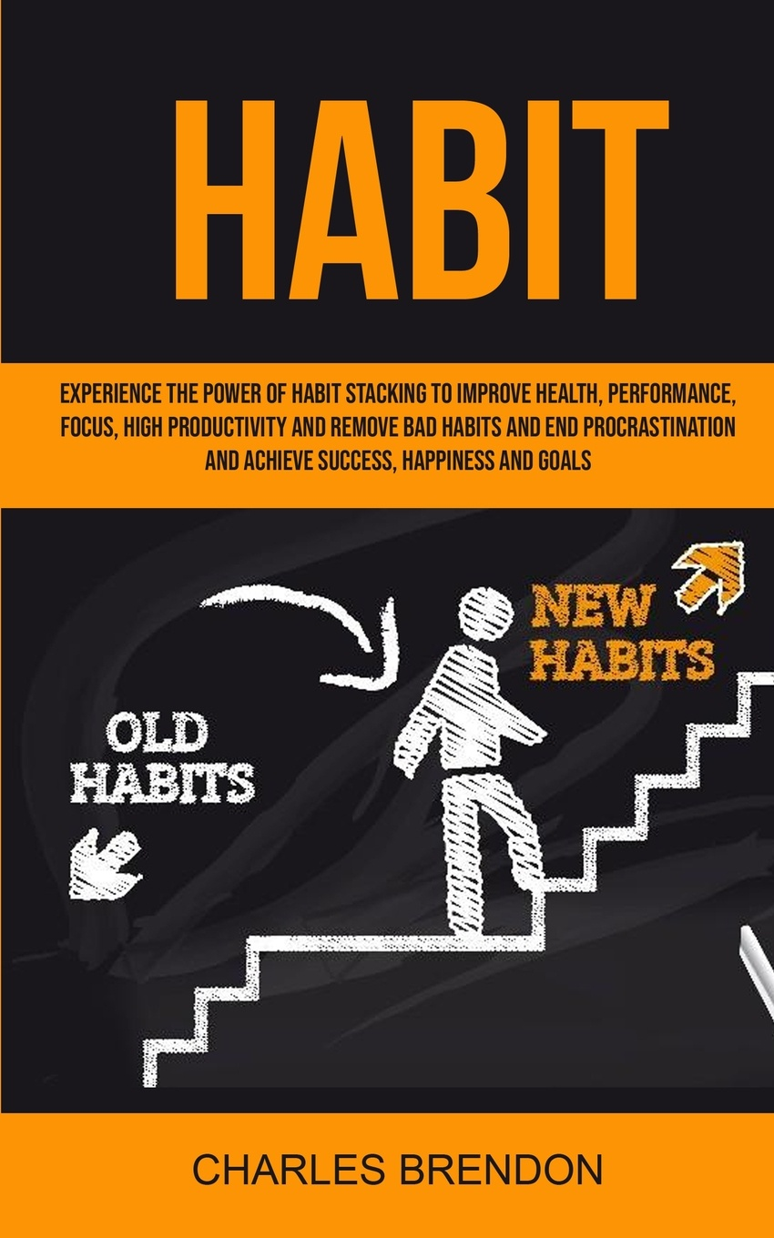 Brendon Charles Habit. Experience The Power of Habit Stacking To Improve Health, Performance, Focus, High Productivity, And Remove Bad Habits And End Procrastination And Achieve Success, Happiness And Goals jeffrey magee your trajectory code how to change your decisions actions and directions to become part of the top 1