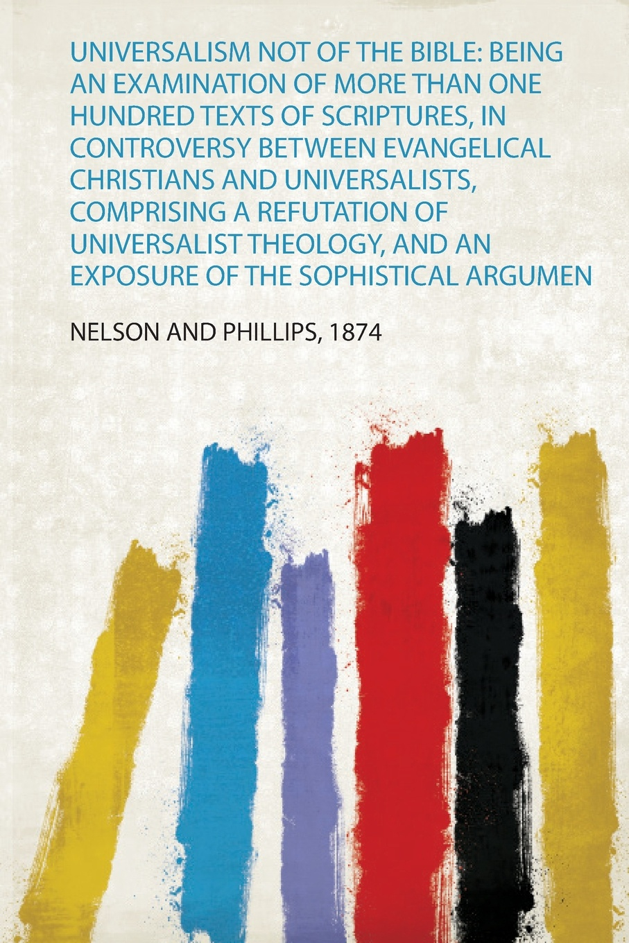 Universalism Not of the Bible. Being an Examination of More Than One Hundred Texts of Scriptures, in Controversy Between Evangelical Christians and Universalists, Comprising a Refutation of Universalist Theology, and an Exposure of the Sophistical... an examination of the bible or an impartial investigation of supernatural and natural theology wherein the foundations of true religion are illustrated and established to which are added a rational system of faith and remarks on the union of