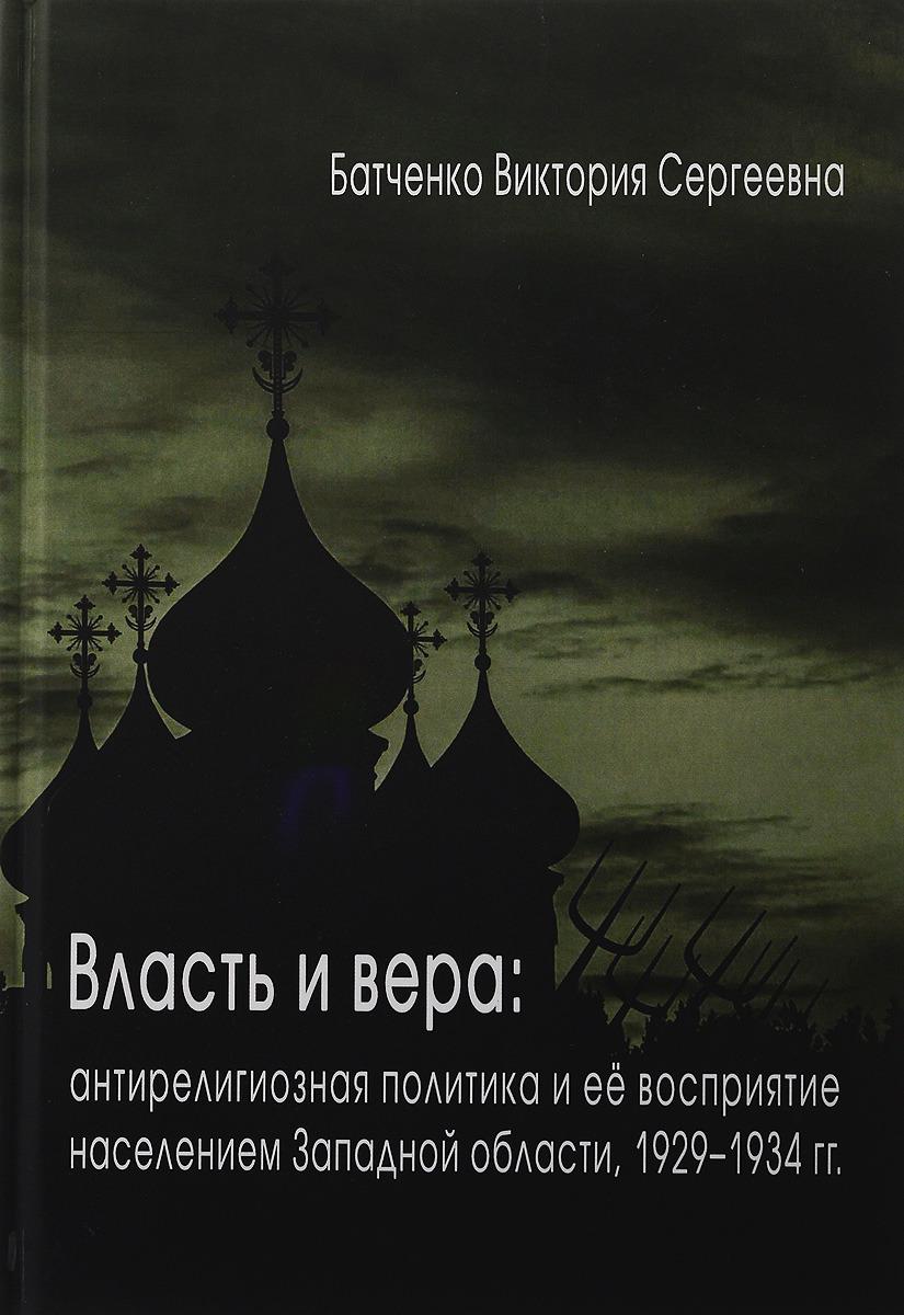 Власть и вера. Антирелигиозная политика и ее восприятие населением Западной области, 1929-1934 гг.