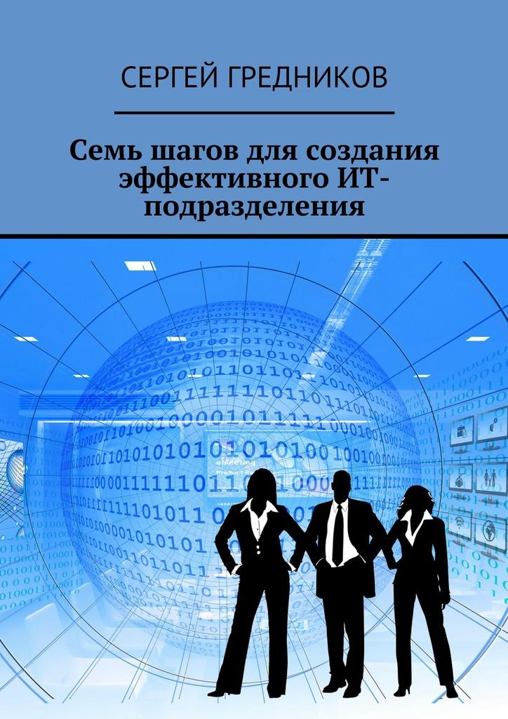 Сергей Гредников Семь шагов для создания эффективного ИТ-подразделения калинин евгений дмитриевич rtfm книга про ит аутсорсинг как создать сервисную ит компанию
