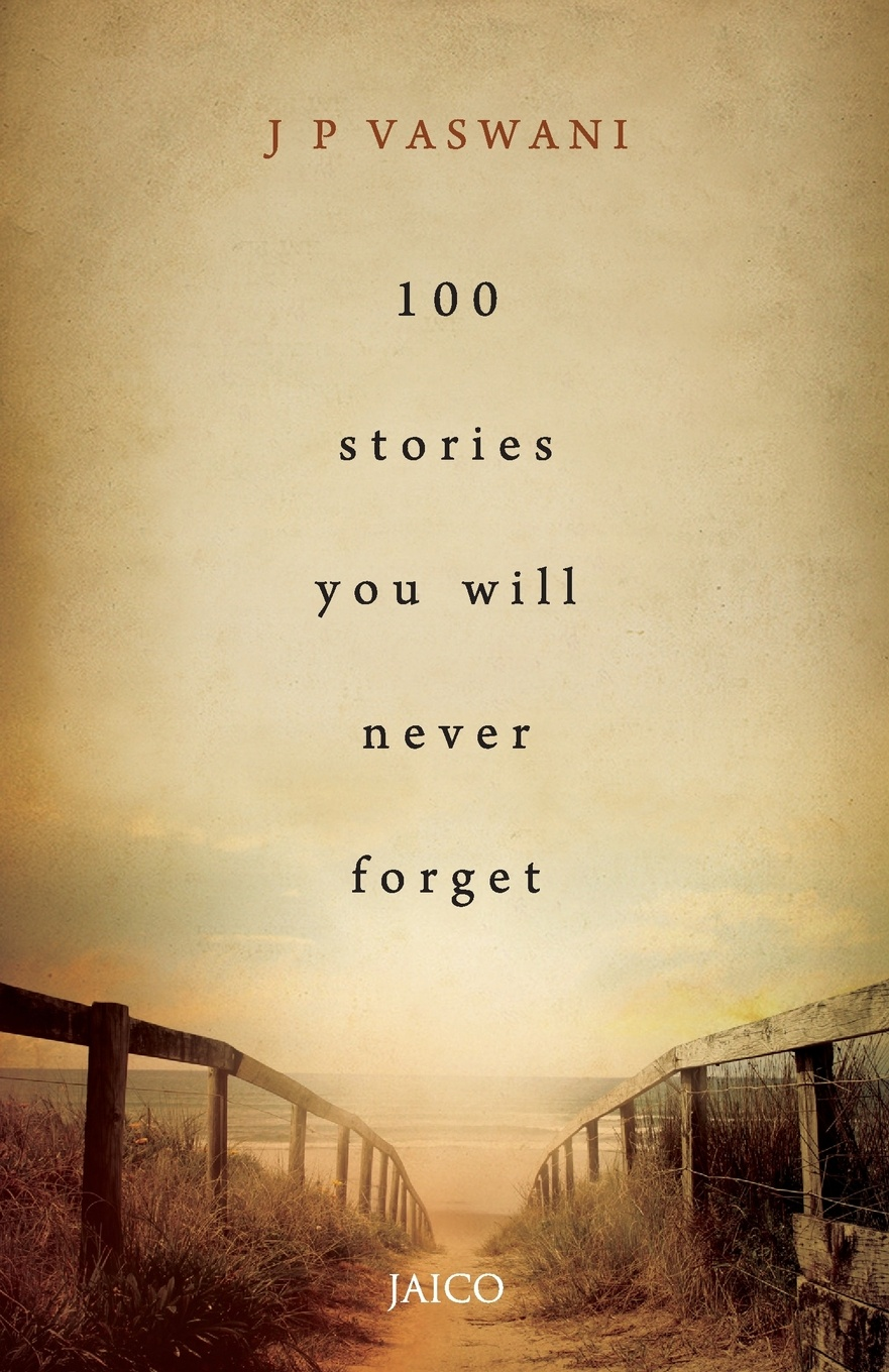 J. P. Vaswani 100 Stories You Will Never Forget ralph j carlson talent unleashed ii powerful stories of men and women whose faith perseverance determination drive optimism and ingenuity triumphed over all obstacles