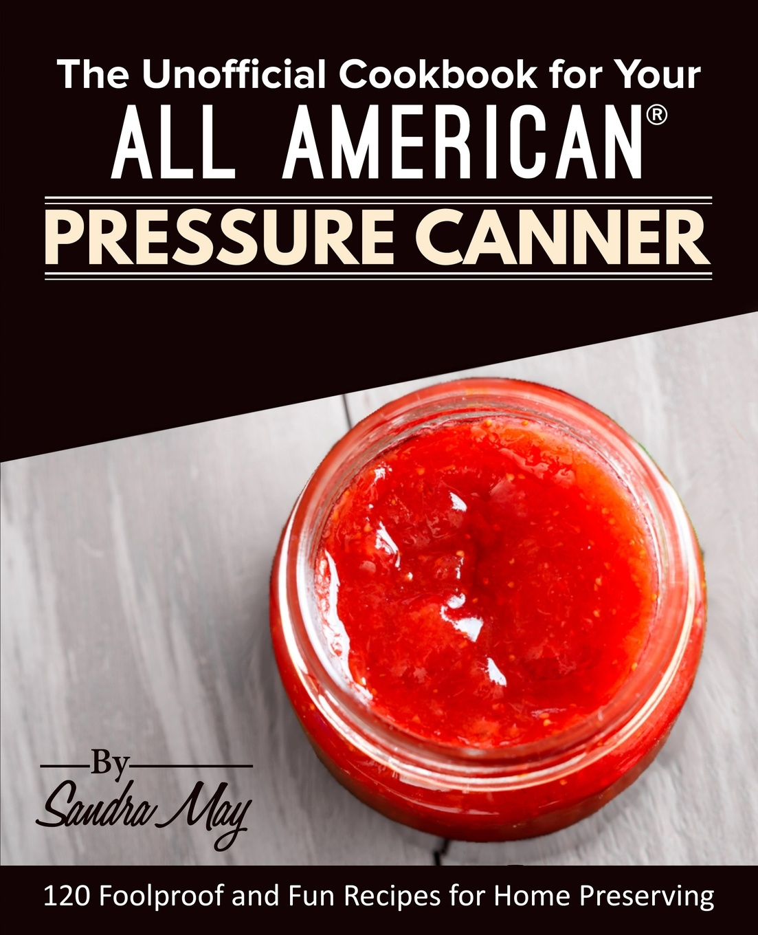 Sandra May The Unofficial Cookbook for Your All American. Pressure Canner. 120 Foolproof and Fun Recipes for Home Preserving cocktails fancy and delicious recipes for all tastes