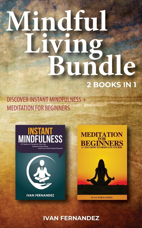 Ivan Fernandez Mindful Living Bundle. 2 Books in 1: Discover Instant Mindfulness + Meditation for Beginners it s about time