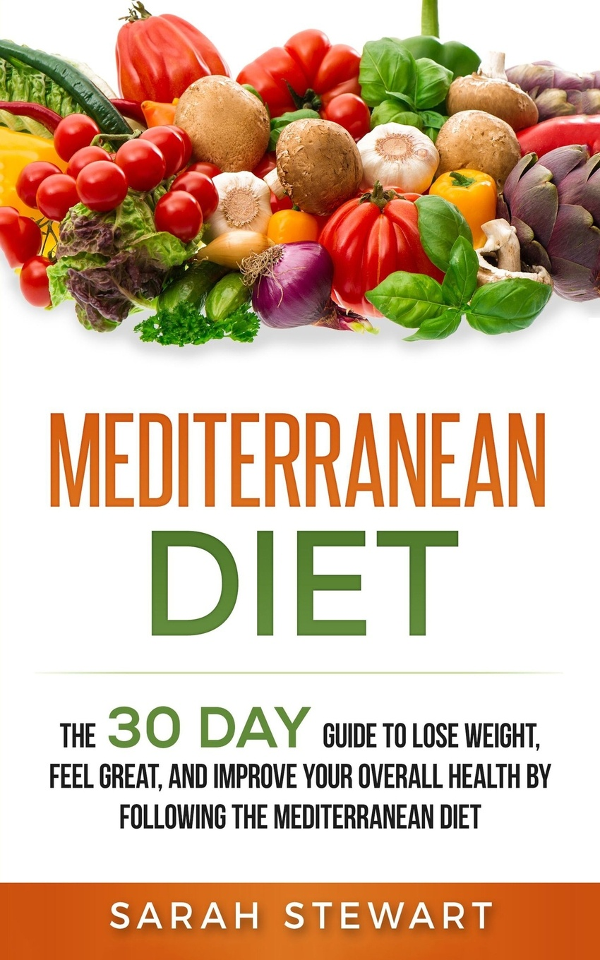 Mediterranean Diet. The 30 Day Guide to Lose Weight, Feel Great, and Improve Your Overall Health by Following the Mediterranean Diet