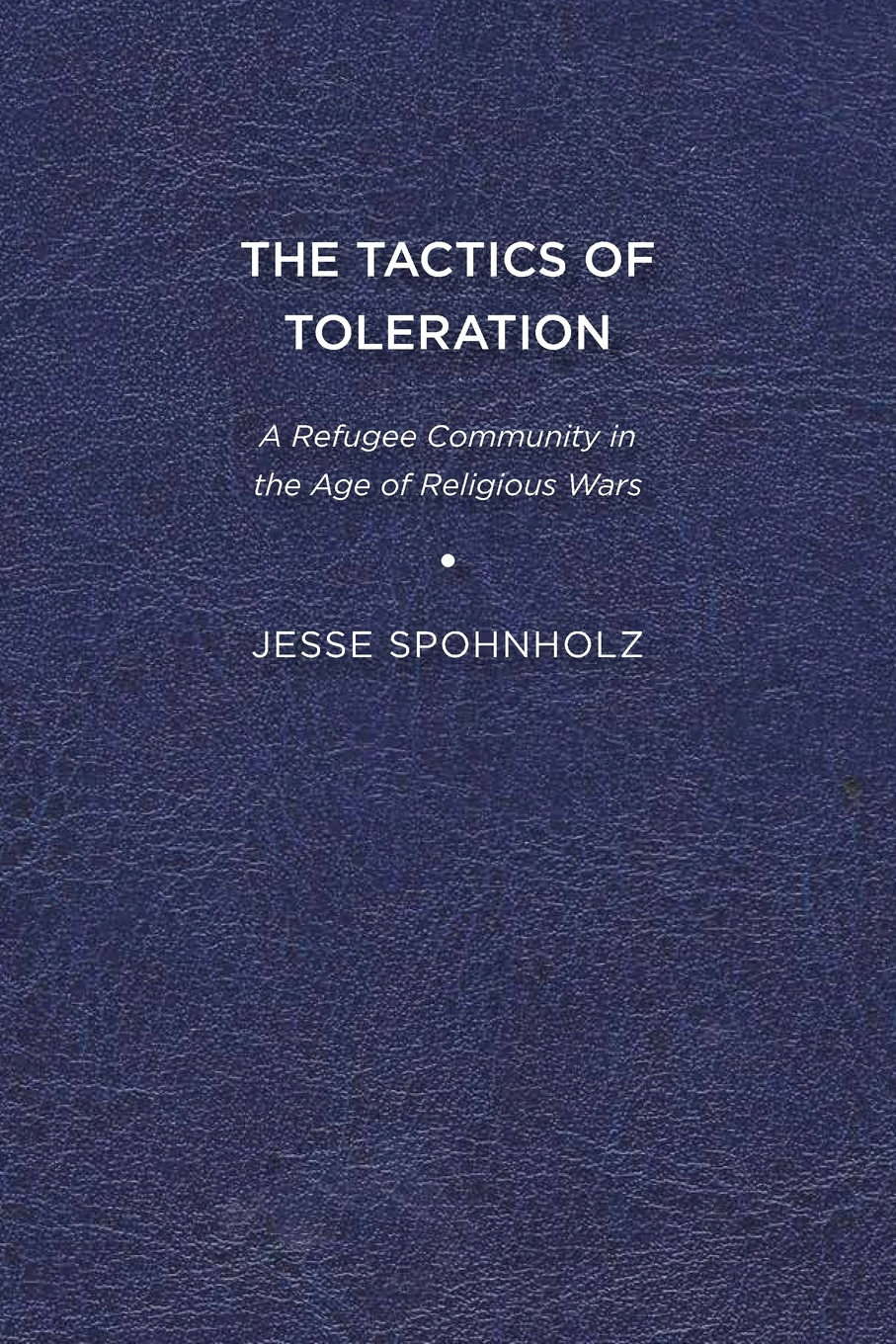 Jesse Spohnholz The Tactics of Toleration. A Refugee Community in the Age of Religious Wars the crisis of religious toleration in imperial russia