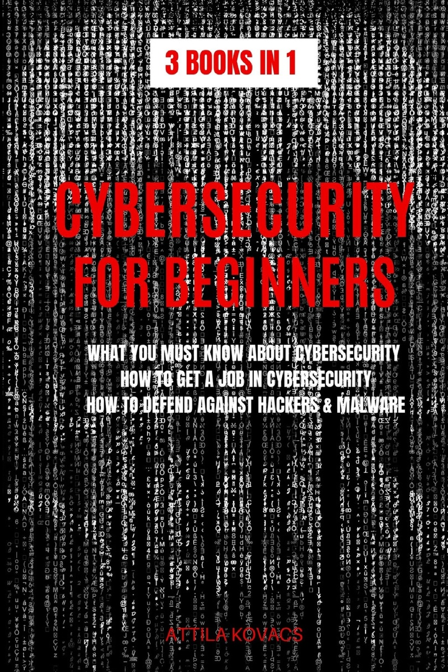 Attila Kovacs CYBERSECURITY FOR BEGINNERS. WHAT YOU MUST KNOW ABOUT CYBERSECURITY, HOW TO GET A JOB IN CYBERSECURITY, HOW TO DEFEND AGAINST HACKERS & MALWARE adam reiter you can get a job in fashion