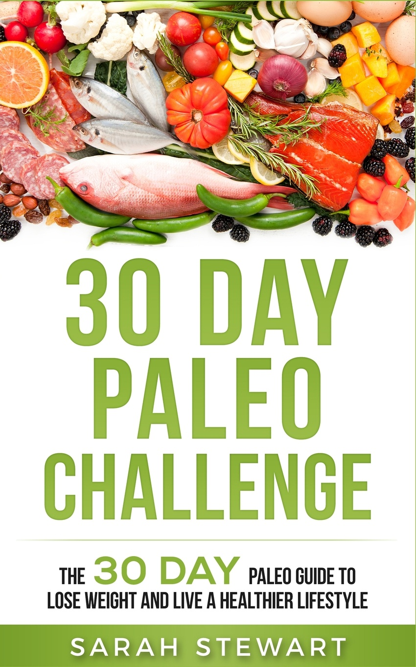 30 Day Paleo Challenge. The 30 Day Paleo Guide to Lose Weight and Live a Healthier Lifestyle