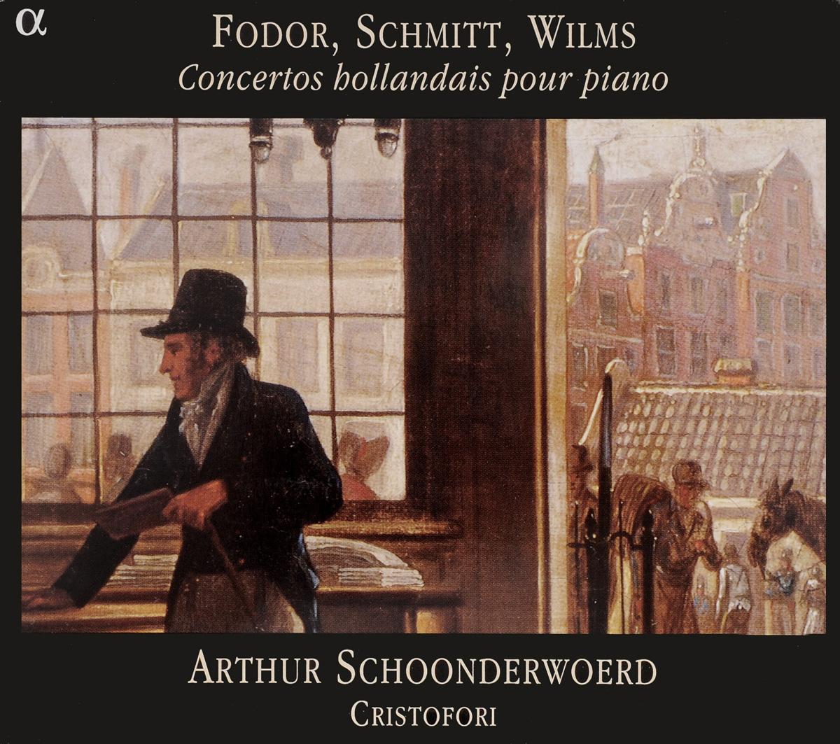 Fodor / Schmitt / Wilms - Arthur Schoonderwoerd, Cristofori. Concertos Hollandais Pour Piano