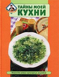 Тайны моей кухни. Книга для записи кулинарных рецептов