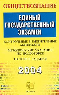 Обществознание. ЕГЭ 2004. Контрольные измерительные материалы. Методические указания по подготовке. Тестовые задания