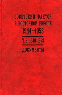 Обложка книги Советский фактор в Восточной Европе. 1944-1953 гг. В 2 томах. Том 2. 1949-1953 гг.