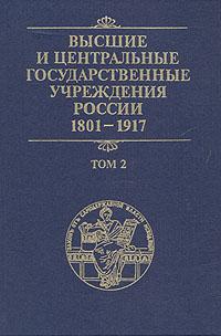 Высшие и центральные государственные учреждения России. 1801-1917. В четырех томах. Том 2