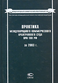 Практика Международного коммерческого арбитражного суда при ТПП РФ за 2003 г.