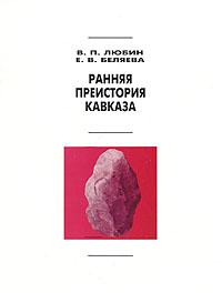 Скачать Ранняя преистория Кавказа бесплатно В. П. Любин, Е. В. Беляева