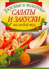 Обложка книги Вкусные и полезные салаты и закуски на любой вкус
