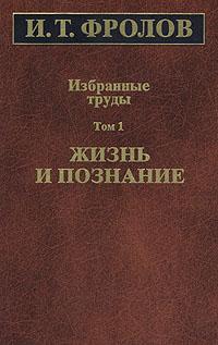 free легко и авторитетно download И. Т. Фролов. Избранные труды. Том 1. Жизнь и познание скачать