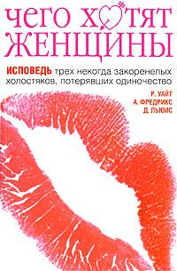 Обложка книги Чего хотят женщины. Исповедь трех некогда закоренелых холостяков, потерявших одиночество