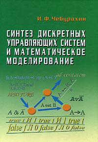 Скачать Синтез дискретных управляющих систем и математическое моделирование талант легко и авторитетно И. Ф. Чебурахин