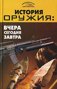 Обложка книги История оружия. Вчера, сегодня, завтра