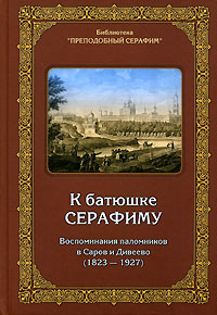 Обложка книги К батюшке Серафиму. Воспоминания паломников в Саров и Дивеево (1823-1927)
