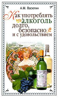 Обложка книги Как употреблять алкоголь долго, безопасно и с удовольствием