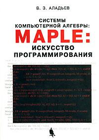 Скачать Системы компьютерной алгебры. Maple. Искусство программирования бесплатно В. З. Аладьев