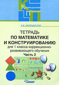 Источник: Белошистая А. В., Тетрадь по математике и конструированию для 1 класса коррекционно-развивающего обучения. В 4 частях. Часть 2