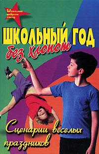 Обложка книги Школьный год - без хлопот: Сценарии веселых праздников