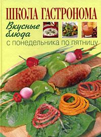Книга: Школа Гастронома. Вкусные блюда с понедельника по пятницу