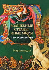 Волшебные страны, иные миры и их обитатели. Энциклопедия