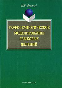 Скачать Графосемиотическое моделирование языковых явлений бесплатно И. В. Враймуд