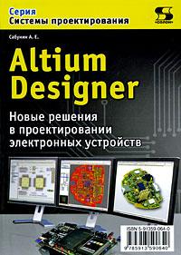 Скачать Altium Designer. Новые решения в проектировании электронных устройств бесплатно А. Е. Сабунин