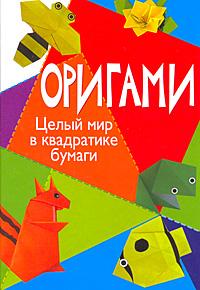 Скачать Оригами. Целый мир в квадратике бумаги талант просто и забавно А. А. Гарматин