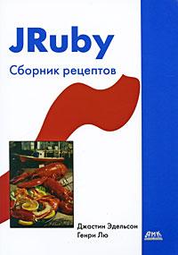 Скачать JRuby. Сборник рецептов бесплатно Джастин Эдельсон, Генри Лю