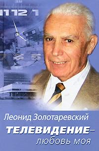 Скачать возвышенно и профессионально load Телевидение - любовь моя Леонид Золотаревский